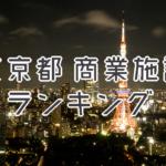 東京都の大型商業施設ランキング!店舗面積 2017年版